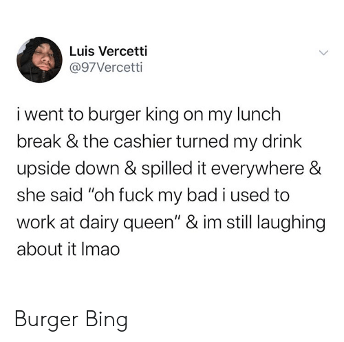 "burger: Luis Vercetti  @97Vercetti  i went to burger king on my lunch  break & the cashier turned my drink  upside down & spilled it everywhere &  she said ""oh fuck my bad i used to  work at dairy queen"" & im still laughing  about it Imao Burger Bing"