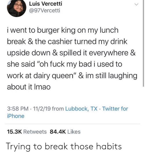 """Bad, Burger King, and Iphone: Luis Vercetti  @97Vercetti  i went to burger king on my lunch  break & the cashier turned my drink  upside down & spilled it everywhere &  she said """"oh fuck my bad i used to  work at dairy queen"""" & im still laughing  about it Imao  3:58 PM 11/2/19 from Lubbock, TX Twitter for  iPhone  15.3K Retweets 84.4K Likes Trying to break those habits"""