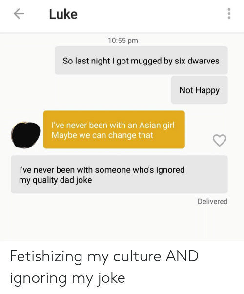 Asian, Dad, and Girl: Luke  10:55 pm  So last night I got mugged by six dwarves  Not Happy  I've never been with an Asian girl  Maybe we can change that  I've never been with someone who's ignored  my quality dad joke  Delivered Fetishizing my culture AND ignoring my joke