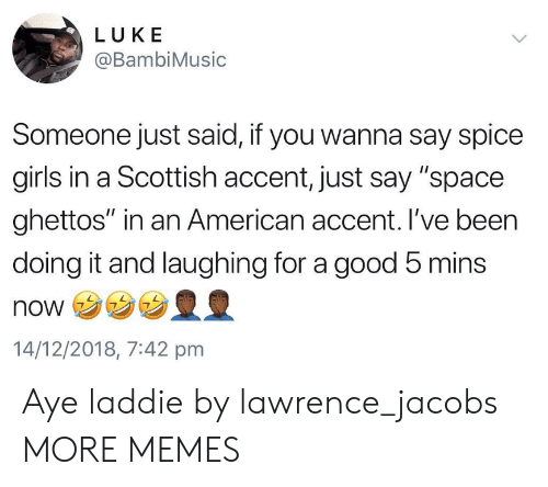 """Spice Girls: LUKE  @BambiMusic  Someone just said, if you wanna say spice  girls in a Scottish accent, just say """"space  ghettos"""" in an American accent. I've been  doing it and laughing for a good 5 mins  NONウ  14/12/2018, 7:42 pmm Aye laddie by lawrence_jacobs MORE MEMES"""