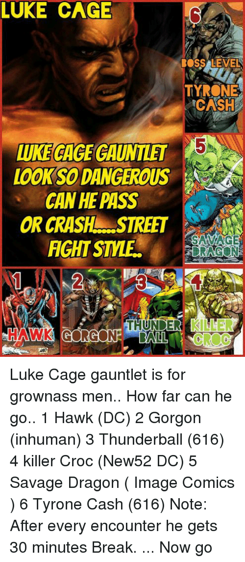 Killer Croc: LUKE CAGE  BOSS LEVEL  TYRONE  CASH  LUKECAGEGAUNTLET  LOOKSODANGEROUS  CAN HEPASS  ORCRASHL. STREET  SAVAGE  FIGHT STE  TALL Luke Cage gauntlet is for grownass men.. How far can he go.. 1 Hawk (DC) 2 Gorgon (inhuman) 3 Thunderball (616) 4 killer Croc (New52 DC) 5 Savage Dragon ( Image Comics ) 6 Tyrone Cash (616)  Note:  After every encounter he gets 30 minutes Break. ... Now go