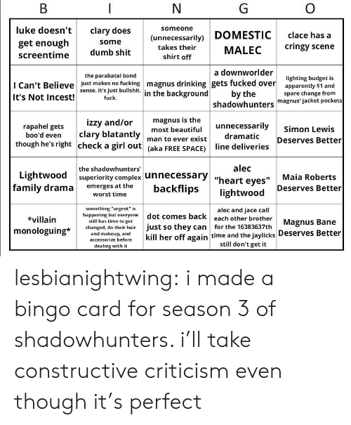 """bingo: luke doesn't  get enough  screentime  clary does  someone  (unnecessarily)  takes their  shirt off  DOMESTIC  MALEC  a downworlder  clace has a  cringy scene  some  dumb shit  the parabatai bond  I Can't Believe  It's Not Incest!  just makes no fucking  sense. it's just bullshit.  fuck.  magnus drinking gets fucked over  in the background  lighting budget is  apparently s1 and  spare change from  by the  shadowhunters magnus' jacket pockets  izzy and/or  magnus is the  unnecessarily Simon Lewis  rapahel gets  boo'd even clary blatantly m  though he's right check a girl out (aka FREE SPACE) line  most beautiful  man to ever exist  dramatic  Deserves Better  the shadowhunters  alec  Lightwood  superiority complex unnecessary """",  """"heart eyes""""  IIMaia Roberts  family drama emerges at thebackflips  Deserves Better  worst time  *villain  monologuing*  happening but everyone dot comes back each other brother Magnus Bane  something """"urgent"""" is  alec and jace call  still has time to get  kchanged, do their hair just so they can for the 16383637th  and makeup  and  accessorize beforekill her off again time and the jaylicks Deserves Better  dealing with it  still don't get it lesbianightwing: i made a bingo card for season 3 of shadowhunters. i'll take constructive criticism even though it's perfect"""