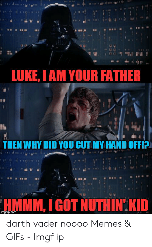 Luke I Am Your Father Then Why Did You Cut My Hand Off Hmmm I