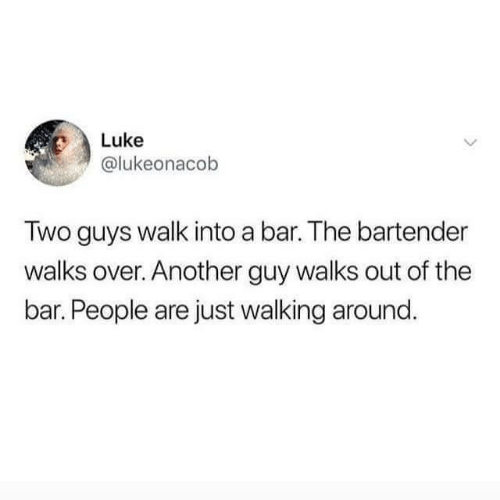 walk: Luke  @lukeonacob  Two guys walk into a bar. The bartender  walks over. Another guy walks out of the  bar. People are just walking around.