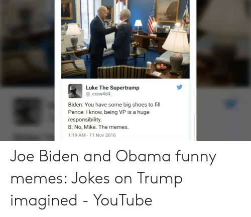 Obama Funny: Luke The Supertramp  _craw4d4  Biden: You have some big shoes to fill  Pence: I know, being VP is a huge  responsibility  B: No, Mike. The memes.  1:19 AM-11 Nov 2016 Joe Biden and Obama funny memes: Jokes on Trump imagined - YouTube