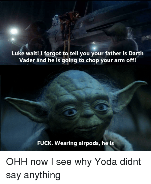 Darth Vader, Yoda, and Fuck: Luke wait! I forgot to tell you your father is Darth  Vader and he is going to chop your arm off.  FUCK. Wearing airpods, he is OHH now I see why Yoda didnt say anything