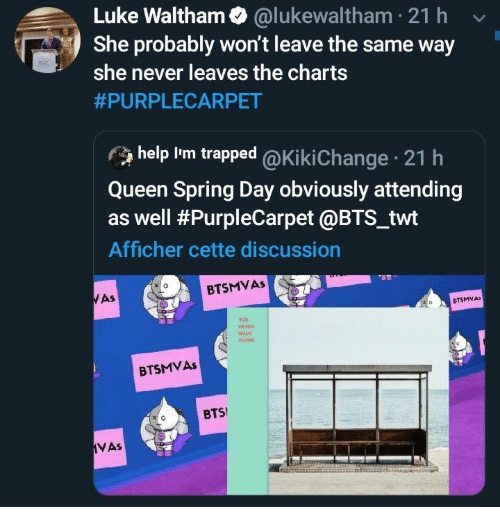Queen, Help, and Spring: Luke Waltham @lukewaltham 21 h  She probably won't leave the same way  she never leaves the charts  #PURPLECARPET  help Im trapped @Ki ki Change 21 h  Queen Spring Day obviously attending  as well #PurpleCarpet @BTS_twt  Afficher cette discussion  BTSMVAS  WAS  CTSMVA  veR  WALK  BTSMVAS  BTS  VAs