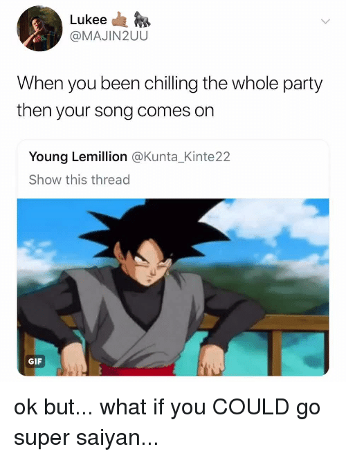 saiyan: Lukee da  @MAJIN2UU  When you been chilling the whole party  then your song comes on  Young Lemillion @Kunta_Kinte22  Show this thread  GIF ok but... what if you COULD go super saiyan...