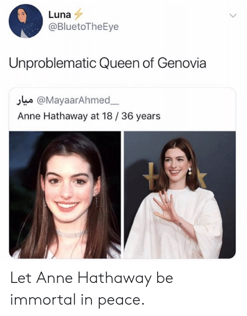 Queen, Anne Hathaway, and Peace: Luna  @BluetoTheEye  Unproblematic Queen of Genovia  s @MayaarAhmed  Anne Hathaway at 18/36 years Let Anne Hathaway be immortal in peace.