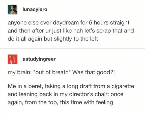 """Brain, Good, and Time: lunacyiero  anyone else ever daydream for 6 hours straight  and then after ur just like nah let's scrap that and  do it all again but slightly to the left  astudyingreer  my brain: """"out of breath* Was that good?!  Me in a beret, taking a long draft from a cigarette  and leaning back in my director's chair: once  again, from the top, this time with feeling"""