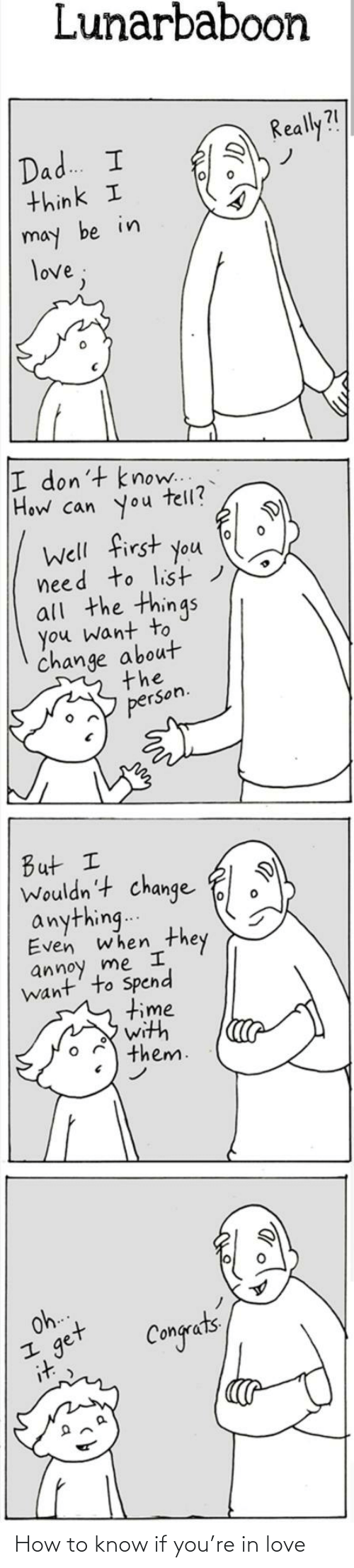 Me I: Lunarbaboon  Really?!  Dad. I  think I  may be in  love;  I don't know..  How can you  tell?  Well first you  need to list)  all the things  you want to  change about  the  person.  But I  Wouldn't change  anything..  Even when  they  annoy me I  want' to Spend  time  with  them.  Oh.  get  it  Congets How to know if you're in love