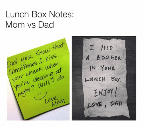Dad, Dank, and Love: Lunch Box Notes:  Mom vs Dad  I HID  A B00hER  IN YOUR  Did you. Know that  Sometimes I Kiss  your cheek when  you 're deeping at  INell,壬do  l-u NCH Box.  niant?  ENJOY !  Love  Mom