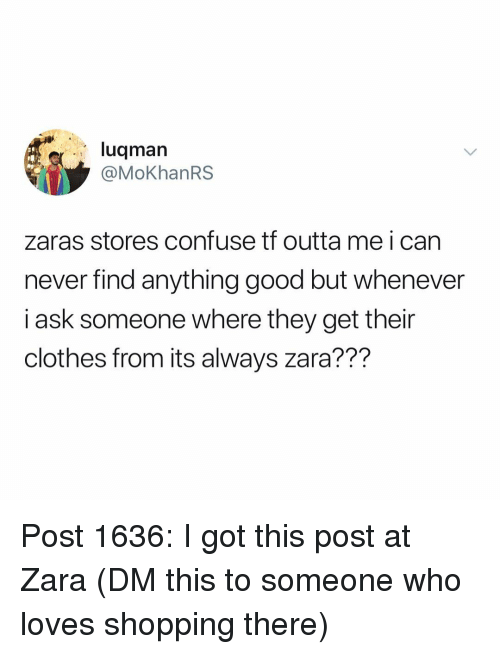 Zara: luqmarn  @MoKhanRS  zaras stores confuse tf outta me i can  never find anything good but whenever  i ask someone where they get their  clothes from its always zara??? Post 1636: I got this post at Zara (DM this to someone who loves shopping there)