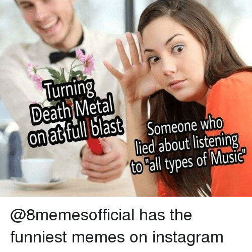 "funniest memes: lurning  ona  Someone who  lied about listening  to ""all types of Music @8memesofficial has the funniest memes on instagram"