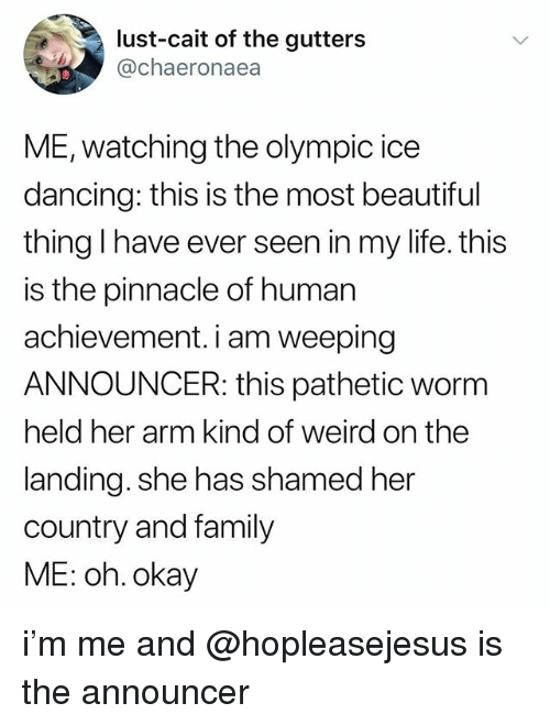 announcer: lust-cait of the gutters  @chaeronaea  ME, watching the olympic ice  dancing: this is the most beautiful  thing I have ever seen in my life. this  is the pinnacle of human  achievement. i am weeping  ANNOUNCER: this pathetic worm  held her arm kind of weird on the  landing. she has shamed her  country and family  ME: oh. okay i'm me and @hopleasejesus is the announcer