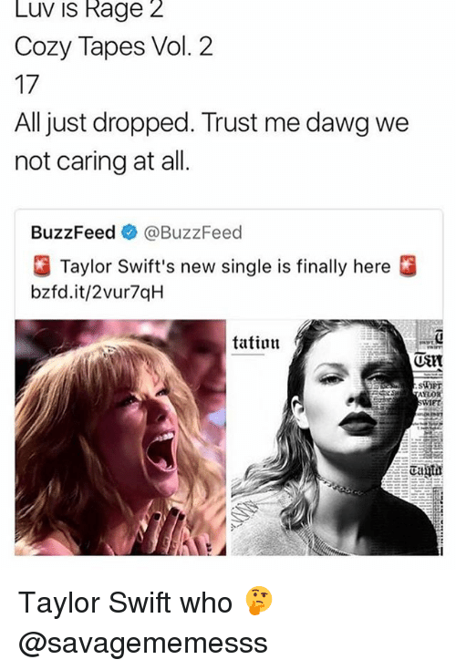 Swifting: Luv is Rage 2  Cozy Tapes Vol. 2  17  All just dropped. Trust me dawg we  not caring at all  BuzzFeed e》 @BuzzFeed  Taylor Swift's new single is finally here  bzfd.it/2vur7qH  tatiun  (UStt  SiOET  IET Taylor Swift who 🤔 @savagememesss