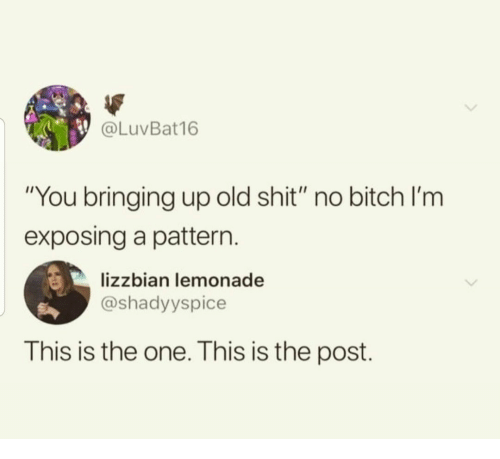 "Lemonade: @LuVBat16  ""You bringing up old shit"" no bitch l'm  exposing a pattern  lizzbian lemonade  @shadyyspice  This is the one. This is the post."