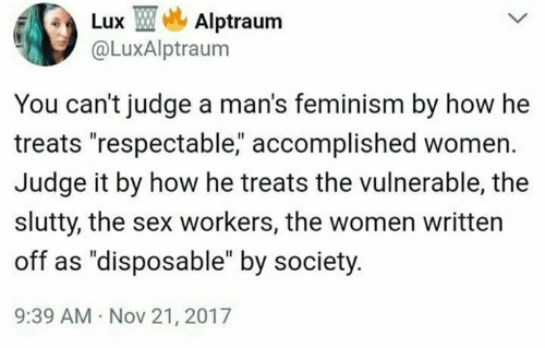 """lux: Lux TMe, Alptraum  @LuxAlptraum  You can't judge a man's feminism by how he  treats """"respectable, accomplished women.  Judge it by how he treats the vulnerable, the  slutty, the sex workers, the women written  off as """"disposable"""" by society  9:39 AM Nov 21, 2017"""