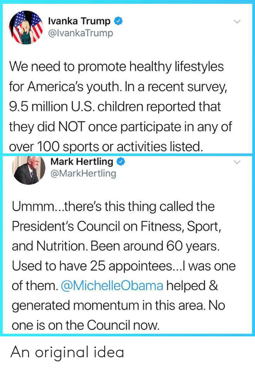 Promotee: lvanka Trump  @lvankaTrump  We need to promote healthy lifestyles  for America's youth. In a recent survey,  9.5 million U.S.children reported that  they did NOT once participate in any of  over 100 sports or activities listed  Mark Hertling  @MarkHertling  Ummm..there's this thing called the  President's Council on Fitness, Sport,  and Nutrition. Been around 60 years.  Used to have 25 appointees...l was one  of them. @MichelleObama helped &  generated momentum in this area. No  one is on the Council now An original idea