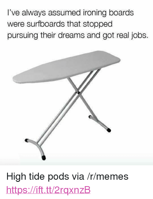 "ironing: l've always assumed ironing boards  were surfboards that stoppec  pursuing their dreams and got real jobs. <p>High tide pods via /r/memes <a href=""https://ift.tt/2rqxnzB"">https://ift.tt/2rqxnzB</a></p>"