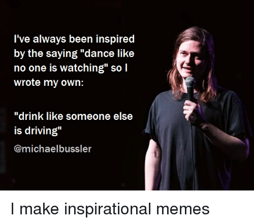 """Inspirational Memes: l've always been inspired  by the saying """"dance like  no one is watching"""" so l  wrote my own:  """"drink like someone else  is driving""""  @michaelbussler"""