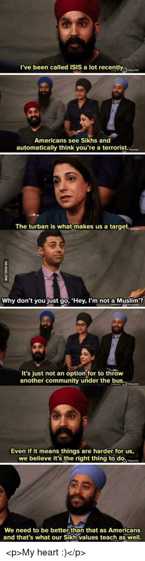 better than that: l've been called ISIS a lot recently  Americans see Sikhs and  automatically think you're a terrorist.  The turban is what makes us a target.  Why don't you just go, Hey, I'm not a Muslim?  It's just not an optionfor to throw  another community under the b  Even if it means things are harder for us,  we believe it's the right thing to.do.N  We need to be better than that as Americans  and that's what our Sikh values teach as well. <p>My heart :)</p>