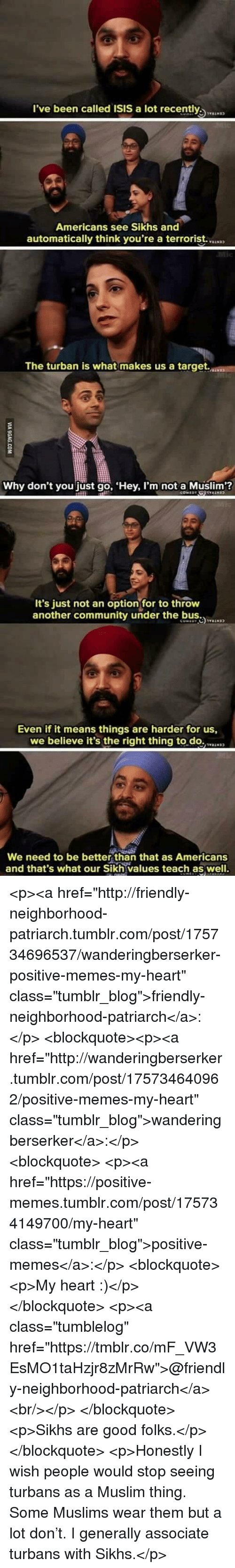 "better than that: l've been called ISIS a lot recently  Americans see Sikhs and  automatically think you're a terrorist.  The turban is what makes us a target.  Why don't you just go, Hey, I'm not a Muslim?  It's just not an optionfor to throw  another community under the b  Even if it means things are harder for us,  we believe it's the right thing to.do.N  We need to be better than that as Americans  and that's what our Sikh values teach as well. <p><a href=""http://friendly-neighborhood-patriarch.tumblr.com/post/175734696537/wanderingberserker-positive-memes-my-heart"" class=""tumblr_blog"">friendly-neighborhood-patriarch</a>:</p>  <blockquote><p><a href=""http://wanderingberserker.tumblr.com/post/175734640962/positive-memes-my-heart"" class=""tumblr_blog"">wanderingberserker</a>:</p><blockquote> <p><a href=""https://positive-memes.tumblr.com/post/175734149700/my-heart"" class=""tumblr_blog"">positive-memes</a>:</p> <blockquote><p>My heart :)</p></blockquote> <p><a class=""tumblelog"" href=""https://tmblr.co/mF_VW3EsMO1taHzjr8zMrRw"">@friendly-neighborhood-patriarch</a><br/></p> </blockquote> <p>Sikhs are good folks.</p></blockquote>  <p>Honestly I wish people would stop seeing turbans as a Muslim thing. Some Muslims wear them but a lot don't. I generally associate turbans with Sikhs.</p>"