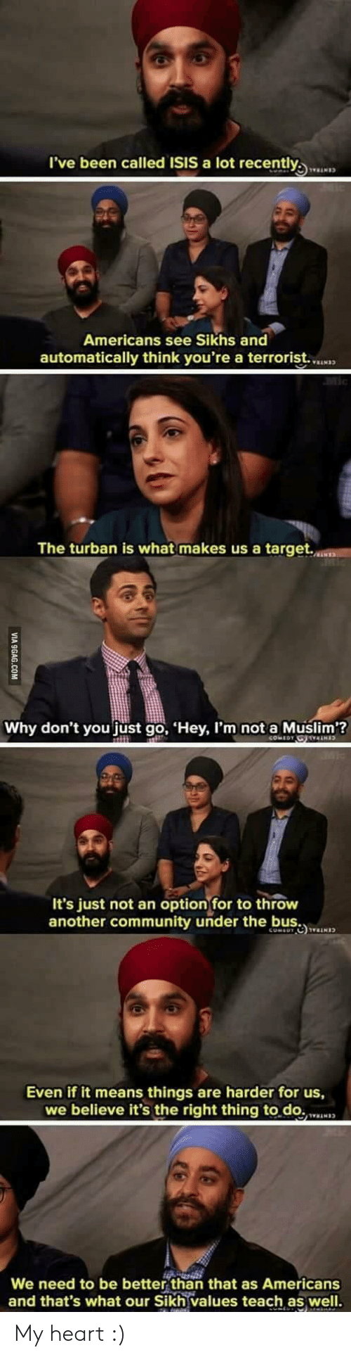 better than that: l've been called ISIS a lot recently  Americans see Sikhs and  automatically think you're a terrorist.  The turban is what makes us a target.  Why don't you just go, Hey, I'm not a Muslim?  It's just not an optionfor to throw  another community under the b  Even if it means things are harder for us,  we believe it's the right thing to.do.N  We need to be better than that as Americans  and that's what our Sikh values teach as well. My heart :)
