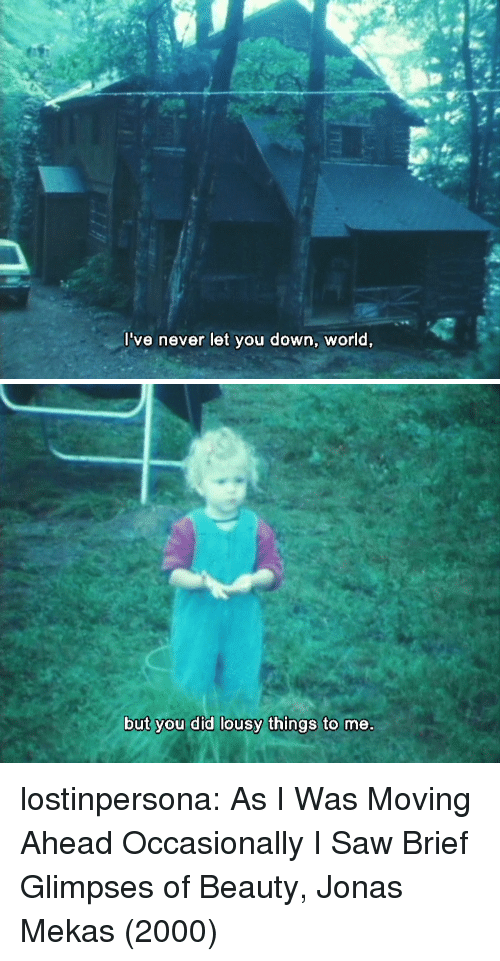 lousy: l've never let you down, worid,   but you did lousy things to me. lostinpersona: As I Was Moving Ahead Occasionally I Saw Brief Glimpses of Beauty, Jonas Mekas (2000)