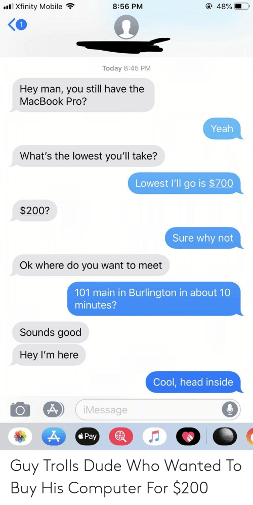 trolls: lXfinity Mobile  @ 48%  8:56 PM  Today 8:45 PM  Hey man, you still have the  MacBook Pro?  Yeah  What's the lowest you'll take?  Lowest l'll go is $700  $200?  Sure why not  Ok where do you want to meet  101 main in Burlington in about 10  minutes?  Sounds good  Hey I'm here  Cool,head inside  iMessage  Pay Guy Trolls Dude Who Wanted To Buy His Computer For $200