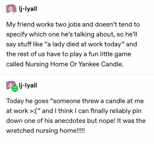 "Nursing: -lyall  My friend works two jobs and doesn't tend to  specify which one he's talking about, so he'll  say stuff like ""a lady died at work today"" and  the rest of us have to play a fun little game  alled Nursing Home Or Yankee Candl  lj-lyall  Today he goes ""so  at work >:"" and I think I can finally reliably pin  meone threw a candle at me  down one of his anecdotes but nope! It was the  wretched nursing home!!!"