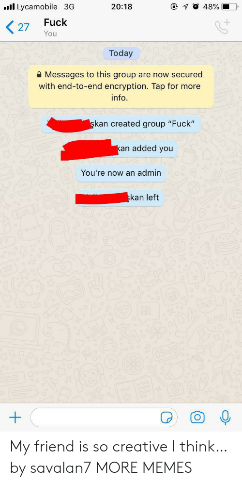 "Admin: Lycamobile 3G  @ 10 48%  20:18  Fuck  27  You  Today  Messages to this group are now secured  with end-to-end encryption. Tap for more  info  şkan created group ""Fuck""  kan added you  You're now an admin  skan left  Hi  03:28) My friend is so creative I think… by savalan7 MORE MEMES"