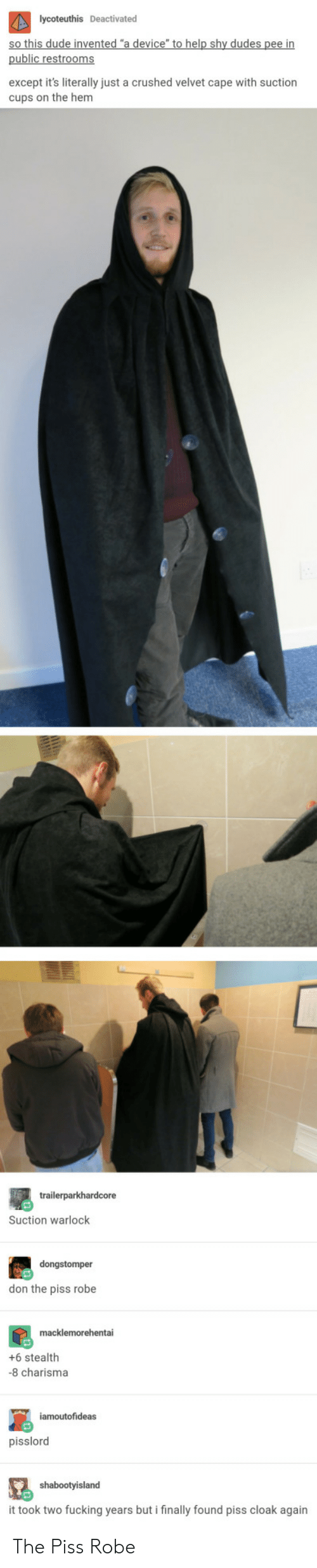 velvet: lycoteuthis Deactivated  ude  public restrooms  except it's literally just a crushed velvet cape with suction  cups on the hem  Suction warlock  don the piss robe  +6 stealth  8 charisma  pisslord  shabootyisland  it took two fucking years but i finally found piss cloak again  ally found The Piss Robe