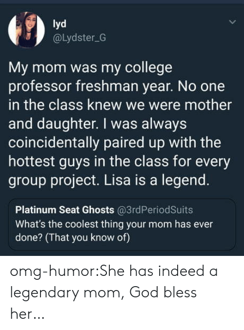 College Professor: lyd  @Lydster G  My mom was my college  professor freshman year. No one  in the class knew we were mother  and daughter. I was always  coincidentally paired up with the  hottest guys in the class for every  group project. Lisa is a legend.  Platinum Seat Ghosts @3rdPeriodSuits  What's the coolest thing your mom has ever  done? (That you know of) omg-humor:She has indeed a legendary mom, God bless her…