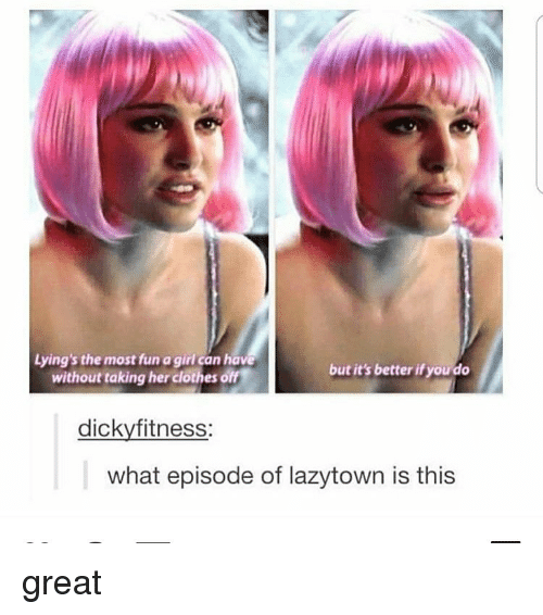 Clothes, Memes, and Girl: Lying's the most fun a girl can have  but it's better if you do  without taking her clothes  dickyfitness  what episode of lazytown is this great