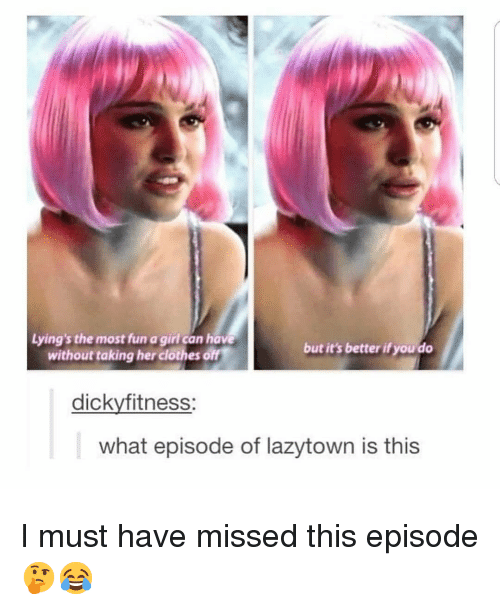 Her Clothes: Lying's the most fun a girl can have  without taking her clothes off  but it's better if you do  dickyfitness:  what episode of lazytown is this I must have missed this episode 🤔😂