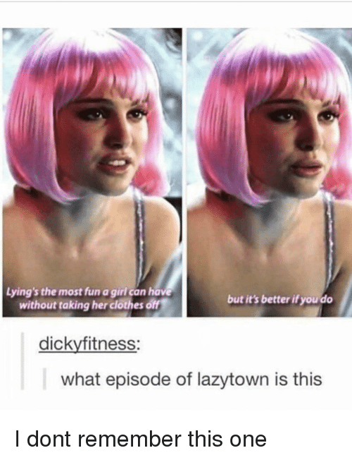 Her Clothes: Lying's the most fun a girl can have  without taking her clothes off  but it's better if you do  dickyfitness:  what episode of lazytown is this I dont remember this one