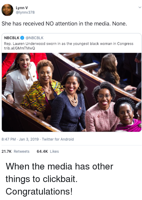 Sworn: Lynn V  @lynnv378  She has received NO attention in the media. None.  NBCBLK@NBCBLK  Rep. Lauren Underwood sworn in as the youngest black woman in Congress  trib.al/GMmTMwQ  8:47 PM Jan 3, 2019 Twitter for Android  21.7K Retweets 64.4 Likes When the media has other things to clickbait. Congratulations!