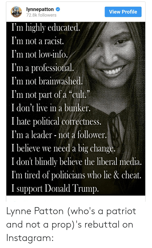 "Donald Trump, Instagram, and Live: lynnepatton #  72.8k followers  View Profile  I'm highly educated  I'm not a racist  I'm not low-info  I'm a professional  I'm not brainwasheć  I'm not part of a ""cult,  I don't live in a bunker.  I hate political correctness  I'm a leader not a follower  I believe we need a big change  I don't blindly believe the liberal media.  I'm tired of politicians who lie & cheat  I support Donald Trump Lynne Patton (who's a patriot and not a prop)'s rebuttal on Instagram:"