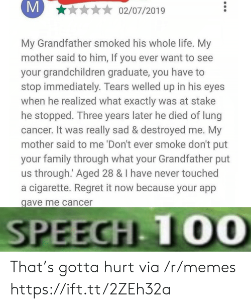 Cigarette: M  02/07/2019  My Grandfather smoked his whole life. My  mother said to him, If you ever want to see  your grandchildren graduate, you have  stop immediately. Tears welled up in his eyes  when he realized what exactly was at stake  he stopped. Three years later he died of lung  cancer. It was really sad & destroyed me. My  mother said to me 'Don't ever smoke don't put  your family through what your Grandfather put  us through. Aged 28 & I have never touched  a cigarette. Regret it now because your app  gave me cancer  SPEECH 10O0 That's gotta hurt via /r/memes https://ift.tt/2ZEh32a