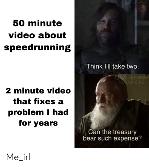 take two: M  50 minute  video about  speedrunning  Think l'll take two.  GAME IHRONS  SHAMEPOSTING  2 minute video  that fixes a  problem I had  for years  Can the treasury  bear such expense? Me_irl
