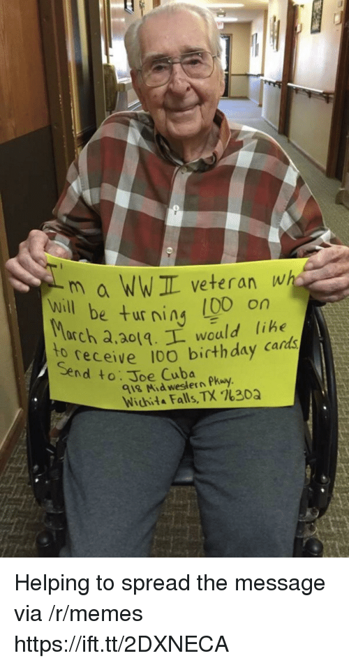 Birthday, Memes, and Cuba: m a WWIL veteran wh  e turning (00 on  will be ur ning libe  arch a,ao1.L would lihe  receive 10O birthday cards  to  Send to: Joe Cuba  918 Mid western Pkuy  Wichita Falls, TX %30Q Helping to spread the message via /r/memes https://ift.tt/2DXNECA