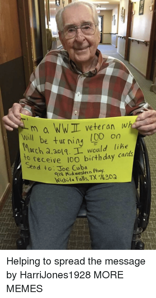 Birthday, Dank, and Memes: m a WWIL veteran wh  e turning (00 on  will be ur ning libe  arch a,ao1.L would lihe  receive 10O birthday cards  to  Send to: Joe Cuba  918 Mid western Pkuy  Wichita Falls, TX %30Q Helping to spread the message by HarriJones1928 MORE MEMES