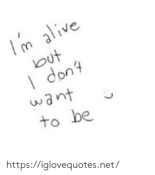 Alive, Net, and Don: m alive  but  I don  want  to be https://iglovequotes.net/