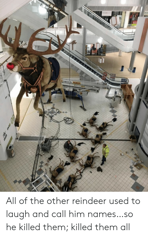 So He: M All of the other reindeer used to laugh and call him names…so he killed them; killed them all