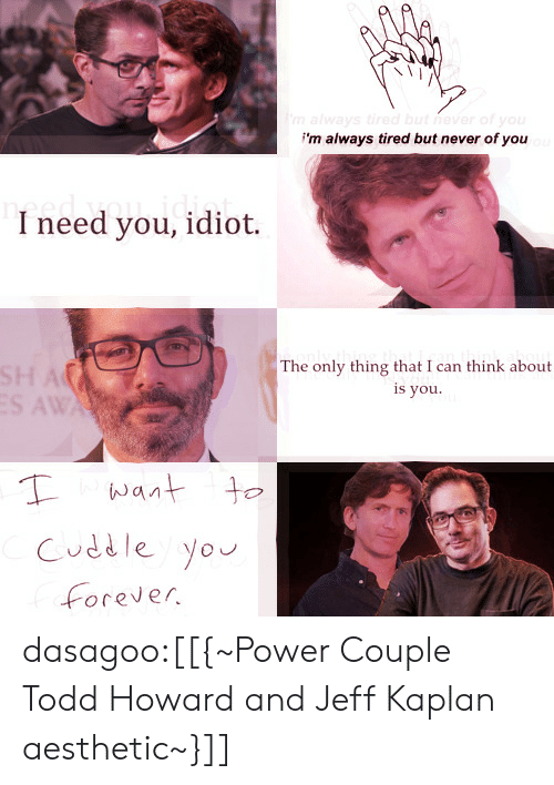 Kaplan: 'm always tired but never of you  I need you, idiot.  The only thing that i can think about  is you.  Cuddle Yo  Forever dasagoo:[[{~Power Couple Todd Howard and Jeff Kaplan aesthetic~}]]