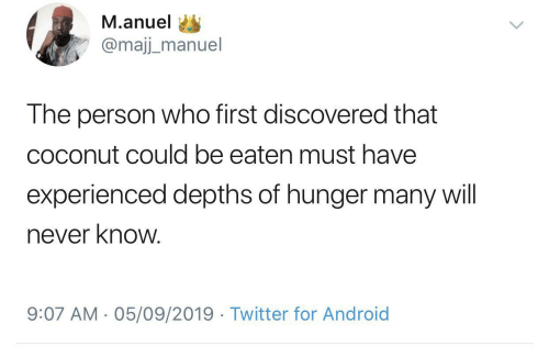 must have: M.anuel  @majj_manuel  The person who first discovered that  coconut could be eaten must have  experienced depths of hunger many will  never know.  9:07 AM - 05/09/2019 · Twitter for Android