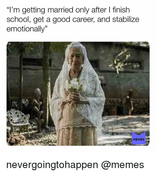 "Memes, School, and Good: ""'m getting married only after finish  school, get a good career, and stabilize  emotionally  15  MEMES nevergoingtohappen @memes"