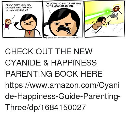 Amazon, Dank, and Head: 'M GOING TO BATTLE THE KING  OF THE JEWS HEAD ON.  ADOLF, WHAT ARE YOU  DOING!? WHY ARE YOu  KILLING YOURSELF!?  Cyanide and Happiness Explosm.net CHECK OUT THE NEW CYANIDE &  HAPPINESS PARENTING BOOK HERE https://www.amazon.com/Cyanide-Happiness-Guide-Parenting-Three/dp/1684150027