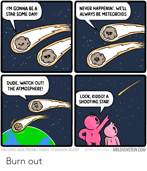 shooting star: M GONNA BEA  STAR SOME DAY!  NEVER HAPPENIN'. WE'LL  ALWAYS BE METEOROIDS  맺  DUDE, WATCH OUT!  THE ATMOSPHERE!  LOOK, KIDDO! A  SHOOTING STAR!  THIS COMIC MADE POSSIBLE THANKS TO BRANDON DELAMP @MrLovenstein MRLOVENSTEIN.COM Burn out
